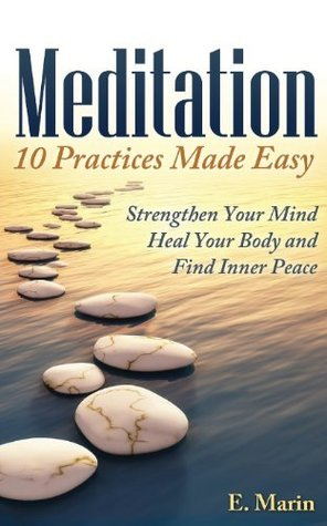 Meditation: 10 Practices Made Easy: Strengthen Your Mind, Heal Your Body and Find Inner Peace E Marin
