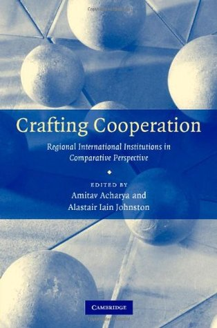 Crafting Cooperation: Regional International Institutions in Comparative Perspective Amitav Acharya