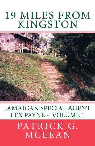 19 Miles from Kingston: Jamaican Special Agent Lex Payne - Volume 1 (Equinox Anti-Crime Agency, EACA)  by  Patrick McLean