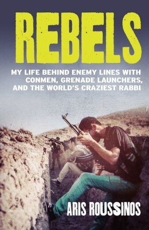 Rebels: My Life Behind Enemy Lines with Warlords, Fanatics and Not-so-Friendly Fire  by  Aris Roussinos