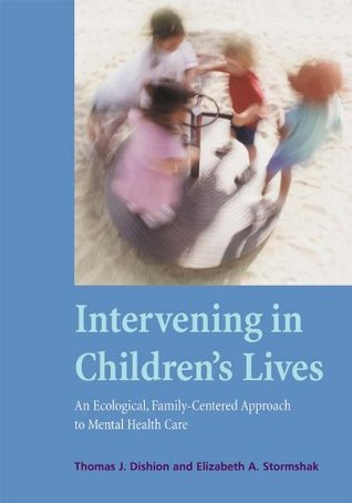 Intervening in Childrens Lives: An Ecological, Family-Centered Approach to Mental Health Care Thomas J. Dishion