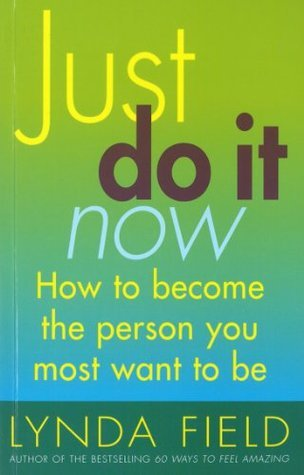 Just Do It Now!: How to become the person you most want to be Lynda Field Associates