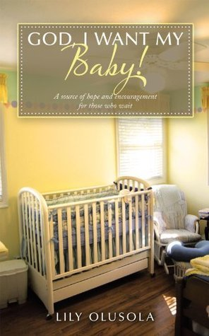 God, I Want My Baby!: A source of hope and encouragement for those who wait.  by  Lily Olusola