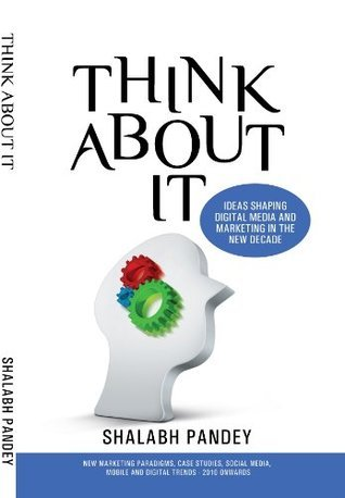 Think About It- Ideas shaping digital media and marketing in the new decade (ThinkAboutItJan2010) Shalabh Pandey