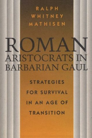 Roman Aristocrats in Barbarian Gaul: Strategies for Survival in an Age of Transition  by  Ralph Mathisen
