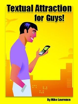 Textual Attraction For Guys: The Ultimate Success Guide for Texting Girls!  by  Mike Lawrence