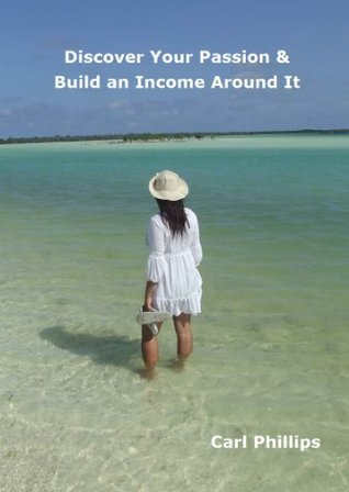 Discover Your Passion and Build an Income Around It  by  Carl  Phillips