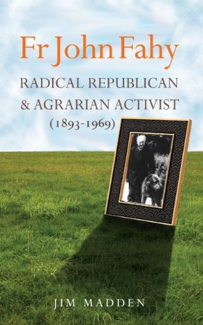 Fr John Fahy: Radical Republican and Agrarian Activist (1893-1969)  by  Jim Madden
