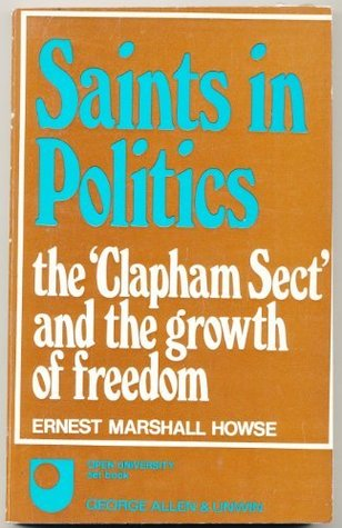 Saints in Politics: The Clapham Sect and the Growth of Freedom Ernest Marshall Howse
