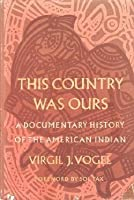 This Country Was Ours: A Documentary History of the American Indian Virgil J. Vogel