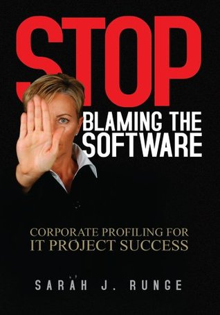 Stop Blaming the Software: Corporate Profiling for IT Project Success  by  Sarah J. Runge