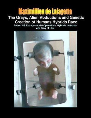 The Grays, Alien Abductions and Genetic Creation of Humans Hybrids Race: Secret US Extraterrestrial Operations. Hybrids Habitats and Way of Life. Maximillien de Lafayette