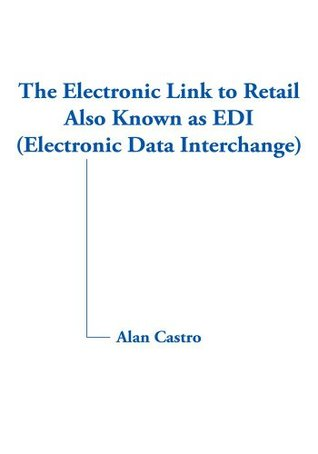 The Electronic Link to Retail Also Known as EDI  by  Alan Castro