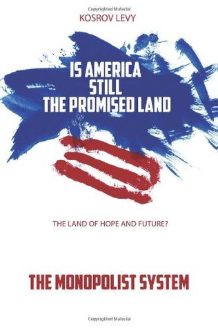 Is America Still the Promised Land the Land of Hope and Future?: The Monopolist System  by  Kosrov Levy