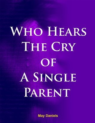 Who Hears The Cry of The Single Parent?  by  May Daniels