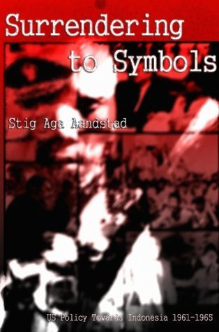 Surrendering to Symbols - US Policy Towards Indonesia 1961-65  by  Stig Aga Aandstad
