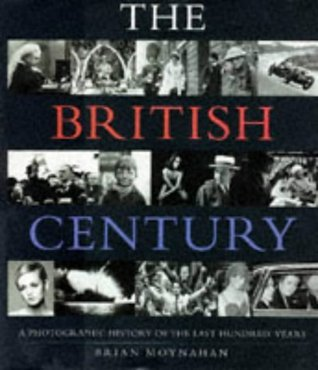 The British Century: A Photographic History Of The Last Hundred Years Brian Moynahan