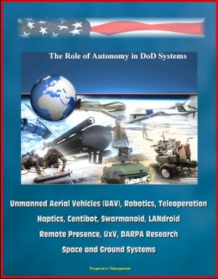 The Role of Autonomy in DOD Systems - Unmanned Aerial Vehicles (UAV), Robotics, Teleoperation, Haptics, Centibot, Swarmanoid, LANdroid, Remote Presence, UxV, DARPA Research, Space and Ground Systems  by  Defense Science Board