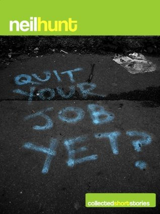 Quit Your Job Yet - Collected Short Stories  by  Neil Hunt