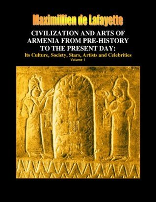 CIVILIZATION AND ARTS OF ARMENIA FROM PRE-HISTORY TO THE PRESENT DAY: Its Culture, Society, Stars, Artists and Celebrities  by  Maximillien de Lafayette