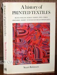 A History Of Printed Textiles:Block, Roller, Screen, Design, Dyes, Fibres, Discharge, Resist, Further Sources For Research  by  Stuart Robinson