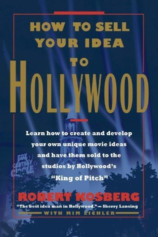 How To Sell Your Idea To Hollywood Robert Kosberg