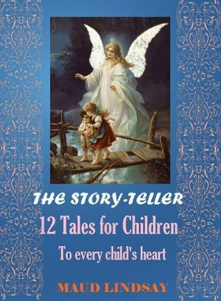 The Story-Teller (12 Tales for Children to every childs heart) - Annotated Authors Biography and Works  by  Maud Lindsay