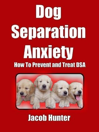Dog Separation Anxiety - How To Prevent and Treat DSA Jacob Hunter