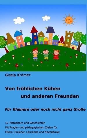 Von fröhlichen Kühen und anderen Freunden: 12 Metaphern und Geschichten - Für Kleinere und noch nicht ganz Große Gisela Kramer