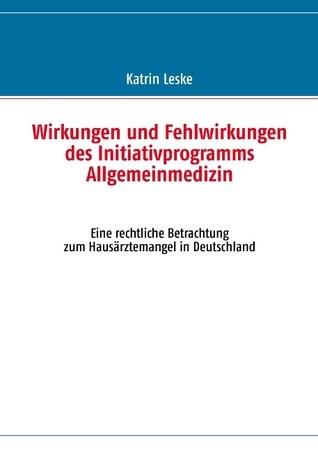 Wirkungen und Fehlwirkungen des Initiativprogramms Allgemeinmedizin: Eine rechtliche Betrachtung zum Hausärztemangel in Deutschland Katrin Leske