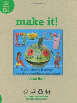 Make It! [Electronic Resource]: Dont Throw It Away Create Something Amazing! Jane Bull