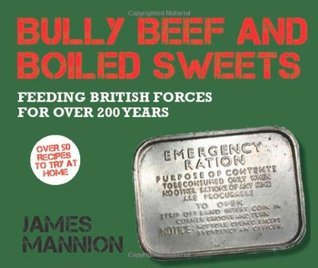 Bully Beef and Boiled Sweets: British military grub since 1707 James Mannion