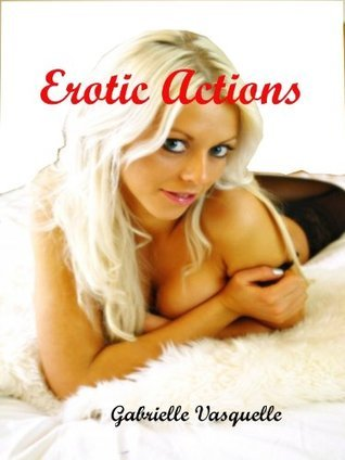 Erotic Actions  by  Gabrielle Vasquelle