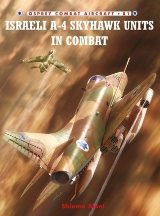 Israeli A-4 Skyhawk Units in Combat (Combat Aircraft 81)  by  Shlomo Aloni