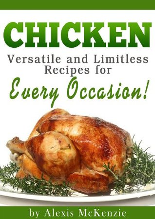 Chicken: Versatile and Limitless Recipes For Every Occasion!  by  Alexis McKenzie