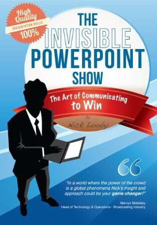 The Invisible PowerPoint show - The Art of Communicating to Win Nick Looby
