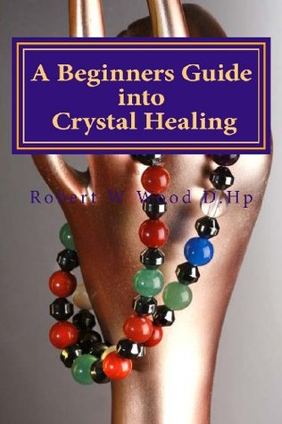 A Beginners Guide Into Crystal Healing: Exploring the Mystical World of Gemstones & Crystals Robert W. Wood D.Hp