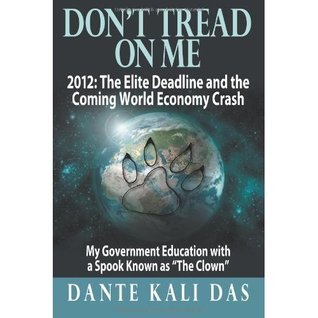 Dont Tread On Me 2012: The Elite Deadline and the Coming World Economy Crash: My Government Education with a Spook Known as The Clown  by  Dante Kali Das