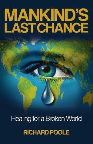 Mankinds Last Chance: Healing for a Broken World Richard Poole