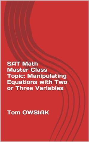SAT Math Master Class Topic: Manipulating Equations Two or Three Variables  by  Tom Owsiak