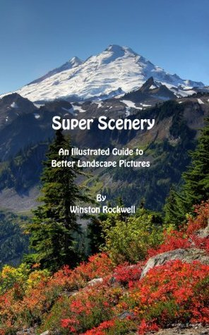 Super Scenery - A Guide to Better Landscape Photography Winston Rockwell