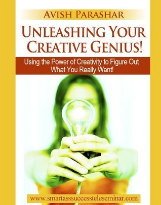 Unleashing Your Creative Genius! Using the Power of Creativity to Figure Out What You Really Want (The Smart Ass Success Series)  by  Avish Parashar