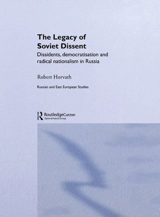 Legacy of Soviet Dissent: Dissidents, Democratisation and Radical Nationalism in Russia (BASEES/Routledge Series on Russian and East European Studies) Robert Horvath