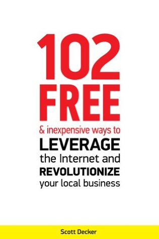 102 Free and Inexpensive Ways to Leverage the Internet and Revolutionize Your Local Business  by  Scott Decker