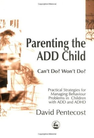 Parenting The Add Child: Cant Do? Wont Do? Practical Strategies For Managing Behaviour Problems In Children With Add And Adhd David Pentecost