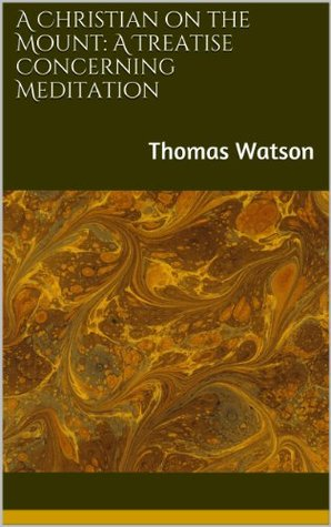 A Christian on the Mount: A Treatise Concerning Meditation  by  Thomas Watson