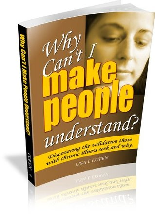 Why Cant I Make People Understand? Discovering the Validation Those with Chronic Illness Seek and Why  by  Lisa J. Copen