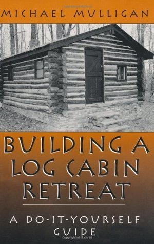 Building A Log Cabin Retreat: A Do-It-Yourself Guide  by  Michael Mulligan