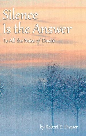 Silence Is the Answer: To All the Noise of Doubt Robert E. Draper