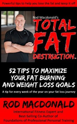 Total Fat Destruction: 52 Tips to Maximize your Fat Burning and Weight Loss Goals Rod MacDonald